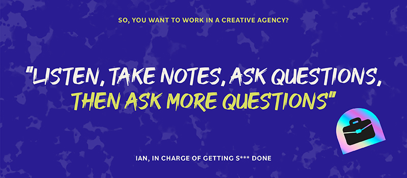 Listen, take notes, ask questions, then ask more questions